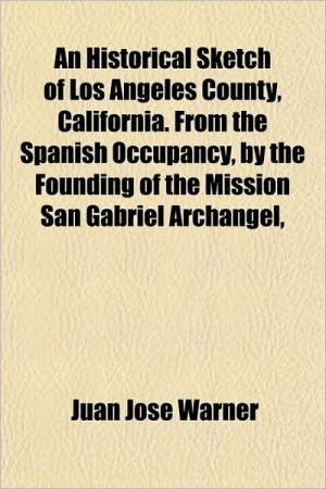 An Historical Sketch of Los Angeles County, California. From the Spanish Occupancy, by the Founding of the Mission San Gabriel Archangel,