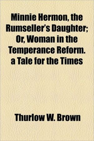 Minnie Hermon, The Rumseller's Daughter; Or, Woman In The Temperance Reform. A Tale For The Times - Thurlow W. Brown