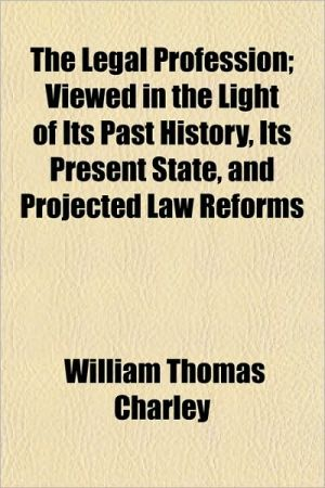 The Legal Profession; Viewed in the Light of Its Past History, Its Present State, and Projected Law Reforms - William Thomas Charley