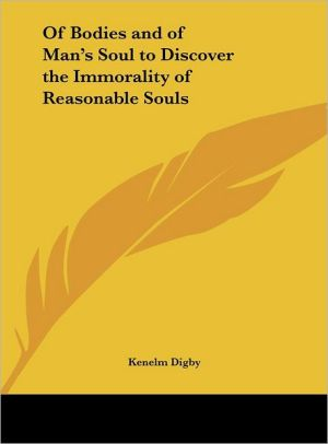 Of Bodies and of Man's Soul to Discover the Immorality of Reasonable Souls - Kenelm Digby