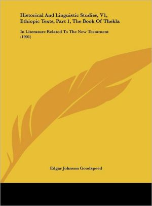Historical And Linguistic Studies, V1, Ethiopic Texts, Part 1, The Book Of Thekla: In Literature Related To The New Testament (1901) - Edgar Johnson Goodspeed
