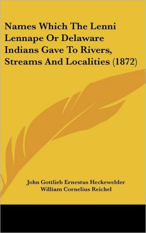 Names Which the Lenni Lennape or Delaware Indians Gave to Rivers, Streams and Localities (1872) - John Gottlieb Ernestus Heckewelder, William Cornelius Reichel (Editor)