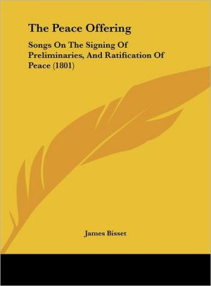 The Peace Offering: Songs on the Signing of Preliminaries, and Ratification of Peace (1801) - James Bisset