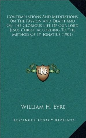 Contemplations And Meditations On The Passion And Death And On The Glorious Life Of Our Lord Jesus Christ, According To The Method Of St. Ignatius (1901) - William H. Eyre (Editor)