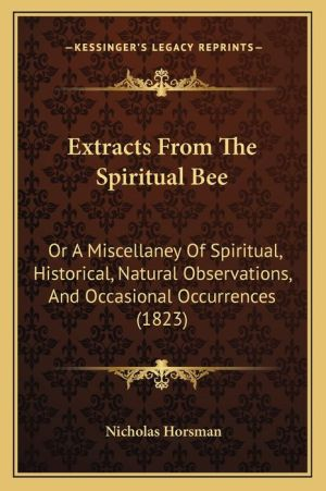Extracts from the Spiritual Bee: Or a Miscellaney of Spiritual, Historical, Natural Observations, and Occasional Occurrences (1823) - Nicholas Horsman
