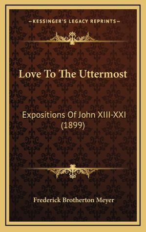 Love to the Uttermost: Expositions of John XIII-XXI (1899)