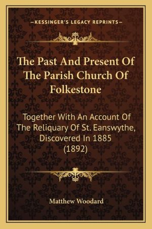 The Past And Present Of The Parish Church Of Folkestone: Together With An Account Of The Reliquary Of St. Eanswythe, Discovered In 1885 (1892) - Matthew Woodard