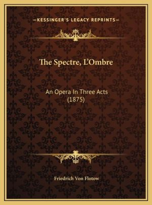 The Spectre, L'Ombre: An Opera In Three Acts (1875)