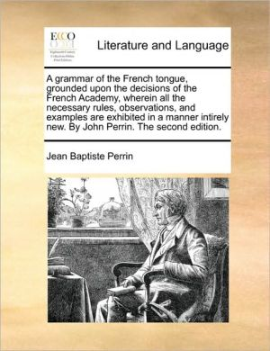 A grammar of the French tongue, grounded upon the decisions of the French Academy, wherein all the necessary rules, observations, and examples are exhibited in a manner intirely new. By John Perrin. The second edition. - Jean Baptiste Perrin