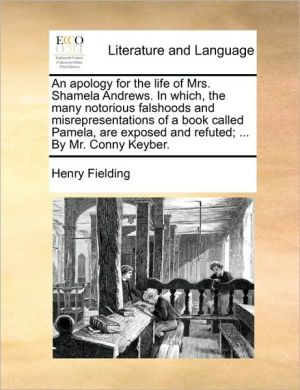 An apology for the life of Mrs. Shamela Andrews. In which, the many notorious falshoods and misrepresentations of a book called Pamela, are exposed and refuted; . By Mr. Conny Keyber. - Henry Fielding