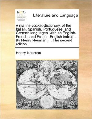 A marine pocket-dictionary, of the Italian, Spanish, Portuguese, and German languages, with an English-French, and French-English index; . By Henry Neuman, . The second edition. - Henry Neuman