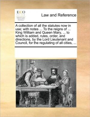 A Collection Of All The Statutes Now In Use; With Notes. To The Reigns Of. King William And Queen Mary, . To Which Is Added, Rules, Order, And Directions, By The Lord Lieutenant And Council, For The Regulating Of All Cities, .