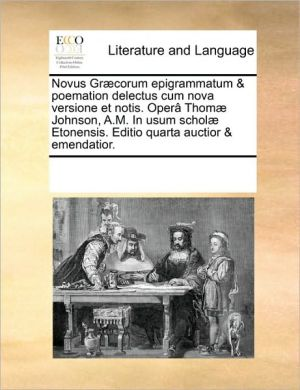 Novus Gr corum epigrammatum & poemation delectus cum nova versione et notis. Oper Thom Johnson, A.M. In usum schol Etonensis. Editio quarta auctior & emendatior. - See Notes Multiple Contributors