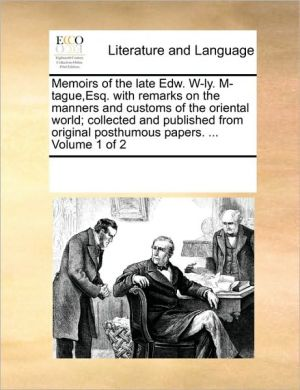 Memoirs of the late Edw. W-ly. M-tague, Esq. with remarks on the manners and customs of the oriental world; collected and published from original posthumous papers. . Volume 1 of 2 - See Notes Multiple Contributors