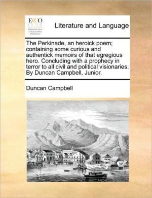 The Perkinade, an heroick poem; containing some curious and authentick memoirs of that egregious hero. Concluding with a prophecy in terror to all civil and political visionaries. By Duncan Campbell, Junior. - Duncan Campbell