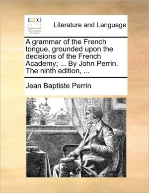 A grammar of the French tongue, grounded upon the decisions of the French Academy; . By John Perrin. The ninth edition, . - Jean Baptiste Perrin