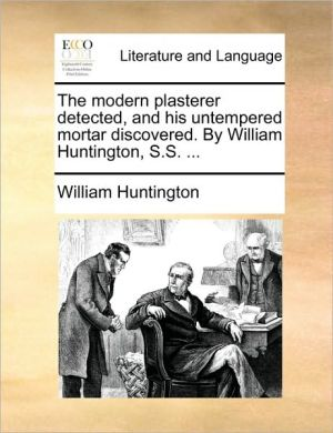 The modern plasterer detected, and his untempered mortar discovered. By William Huntington, S.S. . - William Huntington