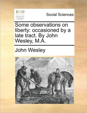Some observations on liberty: occasioned by a late tract. By John Wesley, M.A. - John Wesley