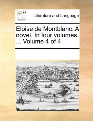 Eloise de Montblanc. A novel. In four volumes. . Volume 4 of 4 - See Notes Multiple Contributors