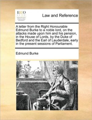 A letter from the Right Honourable Edmund Burke to a noble lord, on the attacks made upon him and his pension, in the House of Lords, by the Duke of Bedford and the Earl of Lauderdale, early in the present sessions of Parliament.