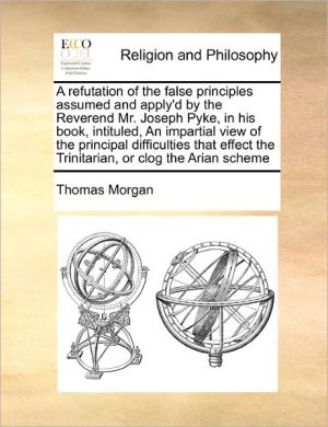 A Refutation Of The False Principles Assumed And Apply'D By The Reverend Mr. Joseph Pyke, In His Book, Intituled, An Impartial View Of The Principal Difficulties That Effect The Trinitarian, Or Clog The Arian Scheme