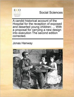 A candid historical account of the Hospital for the reception of exposed and deserted young children; . With a proposal for carrying a new design into execution The second edition corrected. - Jonas Hanway