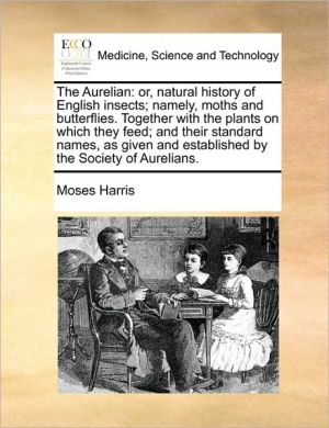 The Aurelian: or, natural history of English insects; namely, moths and butterflies. Together with the plants on which they feed; and their standard names, as given and established by the Society of Aurelians. - Moses Harris