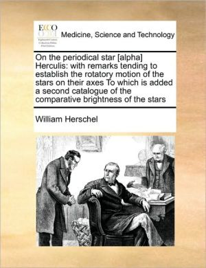 On the periodical star [alpha] Herculis: with remarks tending to establish the rotatory motion of the stars on their axes To which is added a second catalogue of the comparative brightness of the stars - William Herschel