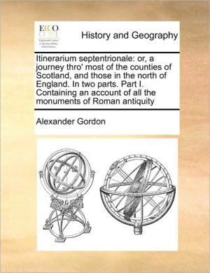 Itinerarium septentrionale: or, a journey thro' most of the counties of Scotland, and those in the north of England. In two parts. Part I. Containing an account of all the monuments of Roman antiquity - Alexander Gordon
