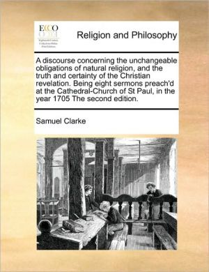 A discourse concerning the unchangeable obligations of natural religion, and the truth and certainty of the Christian revelation. Being eight sermons preach'd at the Cathedral-Church of St Paul, in the year 1705 The second edition. - Samuel Clarke