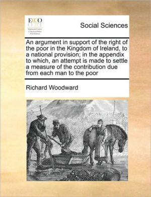 An argument in support of the right of the poor in the Kingdom of Ireland, to a national provision; in the appendix to which, an attempt is made to settle a measure of the contribution due from each man to the poor - Richard Woodward