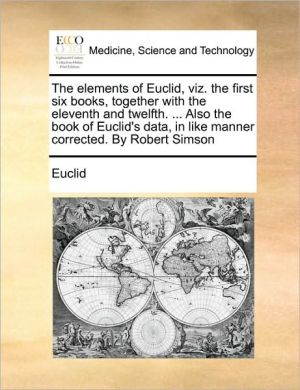 The elements of Euclid, viz. the first six books, together with the eleventh and twelfth. . Also the book of Euclid's data, in like manner corrected. By Robert Simson - Euclid