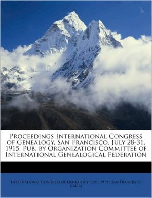 Proceedings International Congress of Genealogy, San Francisco, July 28-31, 1915. Pub. by Organization Committee of International Genealogical Federation - Created by International Congress of Genealogy (1st