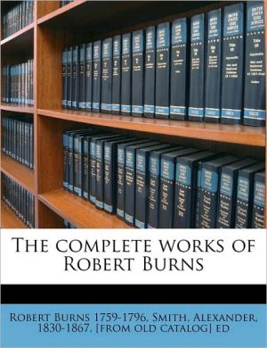 The Complete Works of Robert Burns - Robert Burns, Created by Alexander Smith