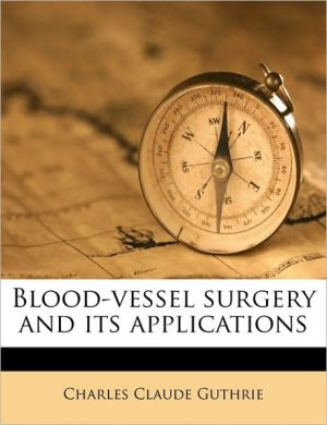 Blood-vessel surgery and its applications - Charles Claude Guthrie