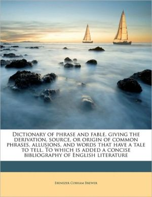 Dictionary of phrase and fable, giving the derivation, source, or origin of common phrases, allusions, and words that have a tale to tell. To which is added a concise bibliography of English literature Volume 2