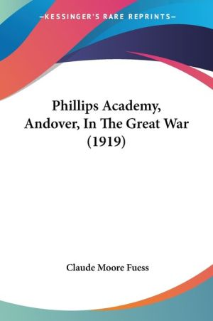 Phillips Academy, Andover, In The Great War (1919) - Claude Moore Fuess (Editor)