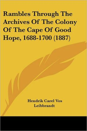 Rambles Through The Archives Of The Colony Of The Cape Of Good Hope, 1688-1700 (1887) - Hendrik Carel Vos Leibbrandt