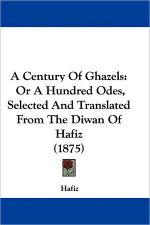 Century of Ghazels: Or a Hundred Odes, Selected and Translated from the Diwan of Hafiz (1875) - Hafiz