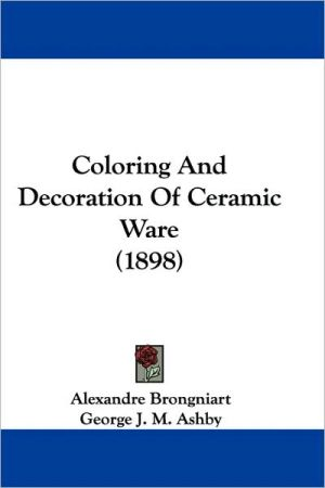 Coloring and Decoration of Ceramic Ware (1898) - Brongniart Alexandre Brongniart, George J.M. Ashby (Translator)