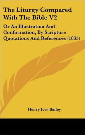 The Liturgy Compared with the Bible V2: Or an Illustration and Confirmation, by Scripture Quotations and References (1835) - Henry Ives Bailey