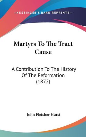 Martyrs To The Tract Cause - John Fletcher Hurst