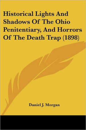 Historical Lights And Shadows Of The Ohio Penitentiary, And Horrors Of The Death Trap (1898) - Daniel J. Morgan