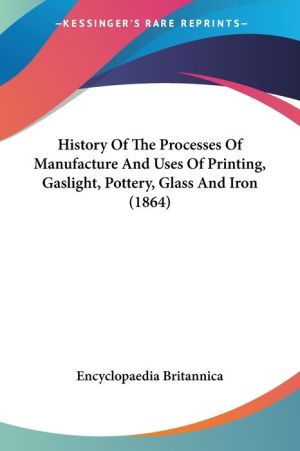 History Of The Processes Of Manufacture And Uses Of Printing, Gaslight, Pottery, Glass And Iron (1864) - Encyclopaedia Britannica