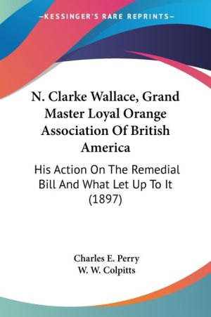N. Clarke Wallace, Grand Master Loyal Orange Association Of British America - Charles E. Perry