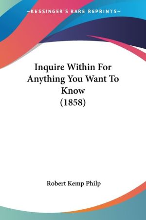 Inquire Within For Anything You Want To Know (1858) - Robert Kemp Philp