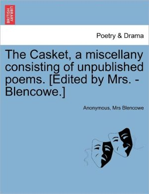 The Casket, a miscellany consisting of unpublished poems. [Edited by Mrs. - Blencowe.]