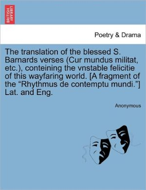 The translation of the blessed S. Barnards verses (Cur mundus militat, etc.), conteining the vnstable felicitie of this wayfaring world. [A fragment of the