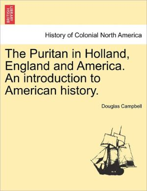 The Puritan In Holland, England And America. An Introduction To American History. - Douglas Campbell