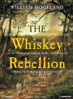 The Whiskey Rebellion: George Washington, Alexander Hamilton, and the Frontier Rebels Who Challenged America's Newfound Sovereignty - William Hogeland, Read by Simon Vance